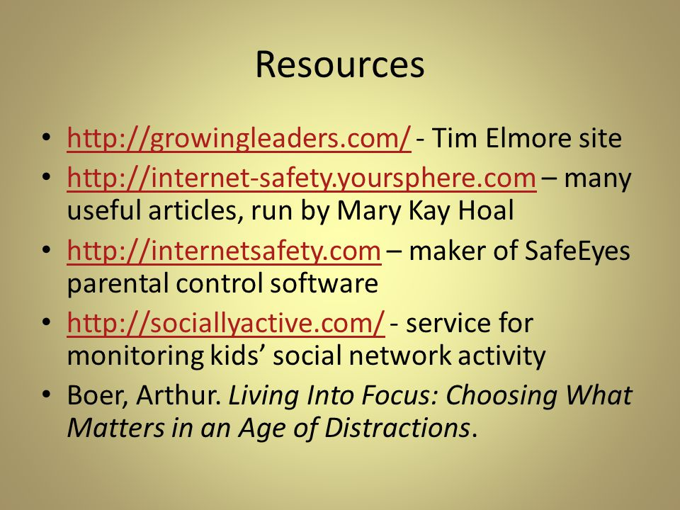 Resources http://growingleaders.com/ - Tim Elmore site http://growingleaders.com/ http://internet-safety.yoursphere.com – many useful articles, run by Mary Kay Hoal http://internet-safety.yoursphere.com http://internetsafety.com – maker of SafeEyes parental control software http://internetsafety.com http://sociallyactive.com/ - service for monitoring kids' social network activity http://sociallyactive.com/ Boer, Arthur.