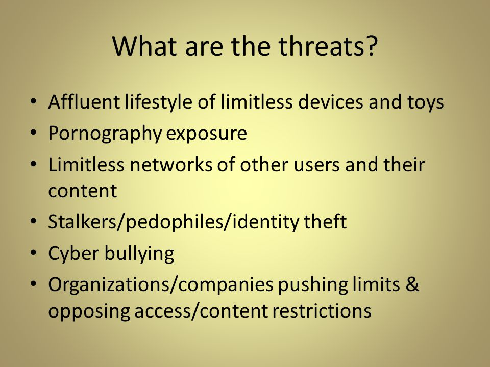 What are the threats? Affluent lifestyle of limitless devices and toys Pornography exposure Limitless networks of other users and their content Stalke