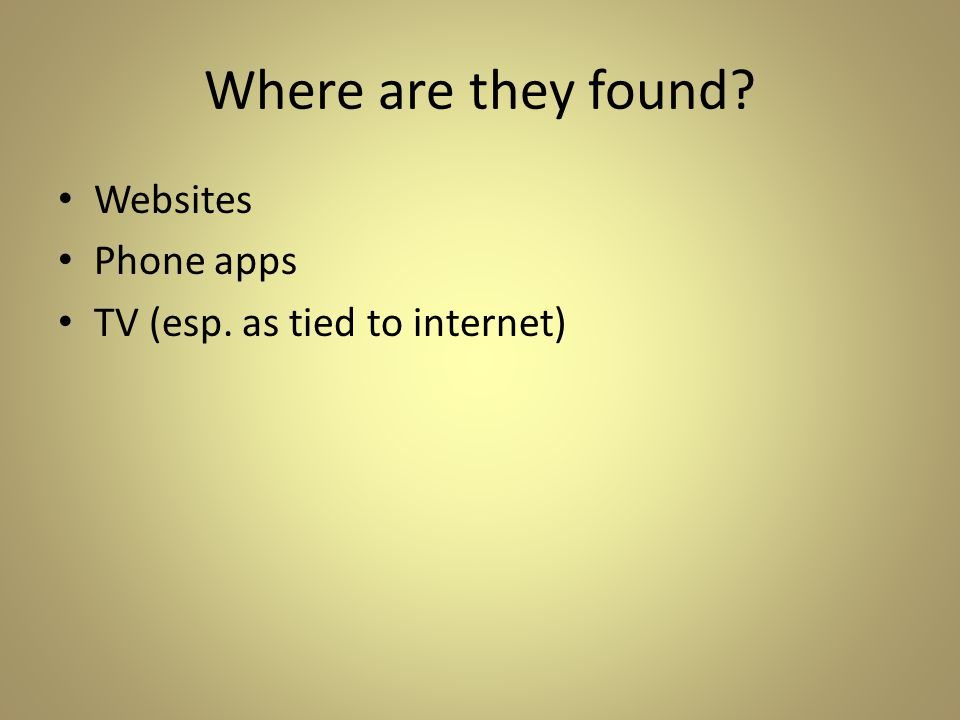Where are they found Websites Phone apps TV (esp. as tied to internet)