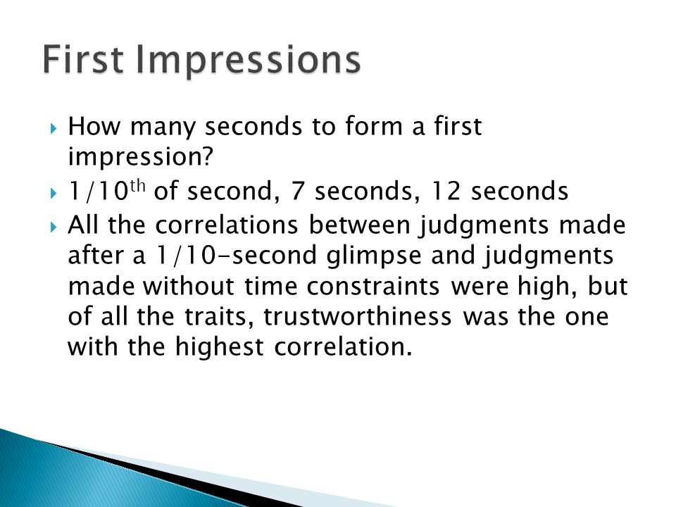  How many seconds to form a first impression?  1/10 th of second, 7 seconds, 12 seconds  All the correlations between judgments made after a 1/10-s