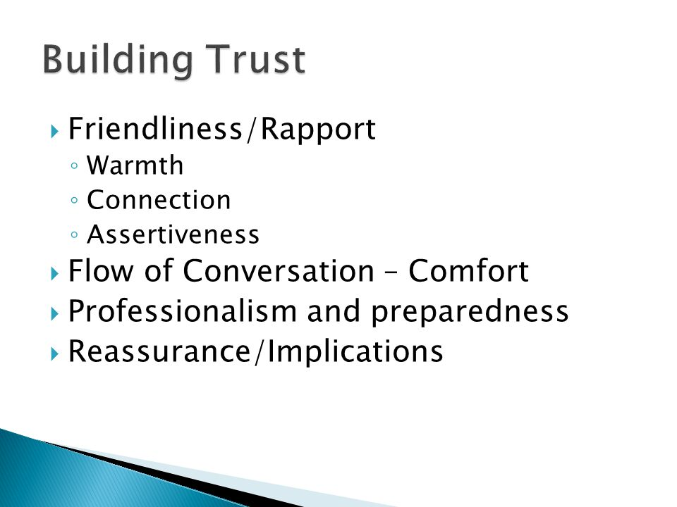  Friendliness/Rapport ◦ Warmth ◦ Connection ◦ Assertiveness  Flow of Conversation – Comfort  Professionalism and preparedness  Reassurance/Implica