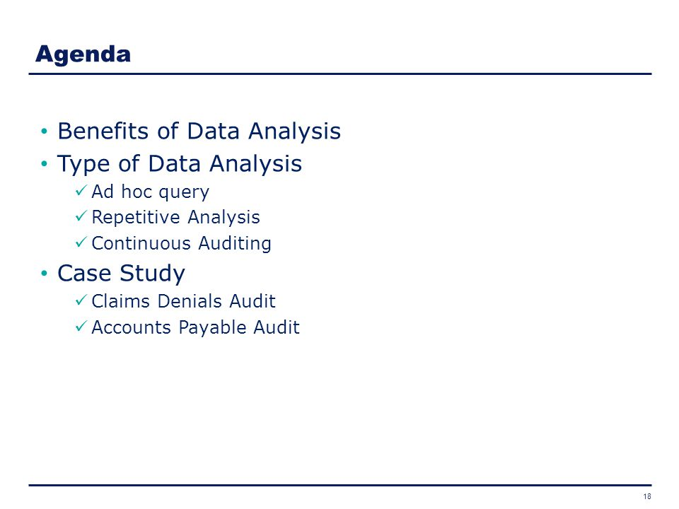 18 Benefits of Data Analysis Type of Data Analysis Ad hoc query Repetitive Analysis Continuous Auditing Case Study Claims Denials Audit Accounts Payab
