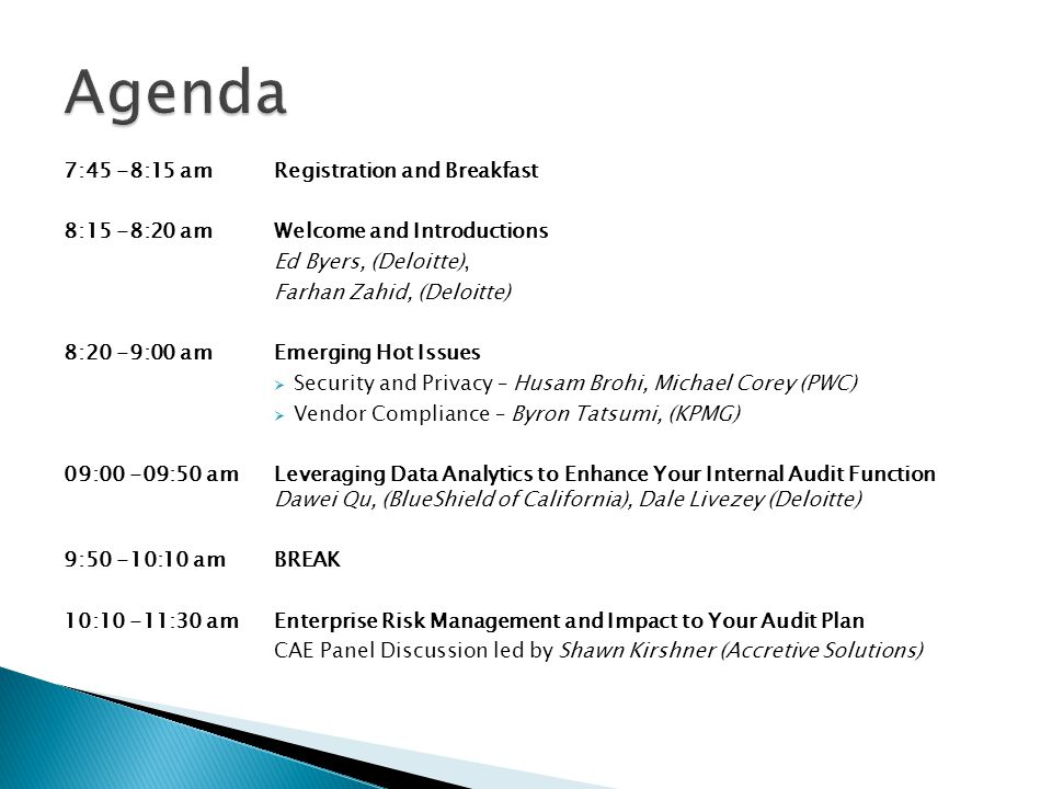 11:30 -12:20 pmRisks in Social Media Anna Tchernina, Willis Kao (Deloitte) 12:20 -1:20 pm GOURMET LUNCH (provided) 1:20 -2:10 pm Fraud Risk Management – The Things You Need To Know Paul Ritchie, (Deloitte) 2:10 – 3:00 pm Top 10 IT Internal Audit Risks Michael Juergens (Deloitte) 3:00 – 3:20 pm BREAK 3:20 – 4:40 pm Understanding Your Auditee – How to Communicate More Effectively Group Setting Howie Cumme (URS) Ed Byers, (Deloitte) Farhan Zahid (Deloitte)