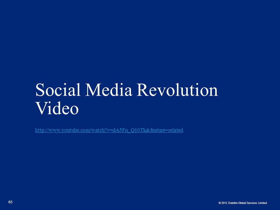 © 2012 Deloitte Global Services Limited Social Media Revolution Video http://www.youtube.com/watch?v=dA5Fn_Q10Tk&feature=related http://www.youtube.co