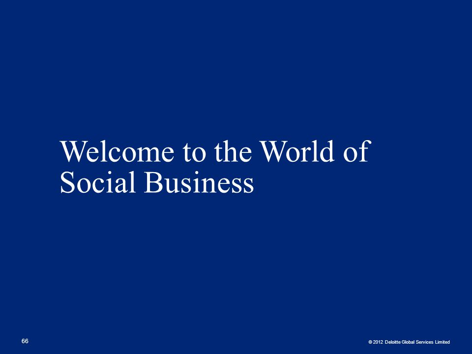 © 2012 Deloitte Global Services Limited Welcome to the World of Social Business 66