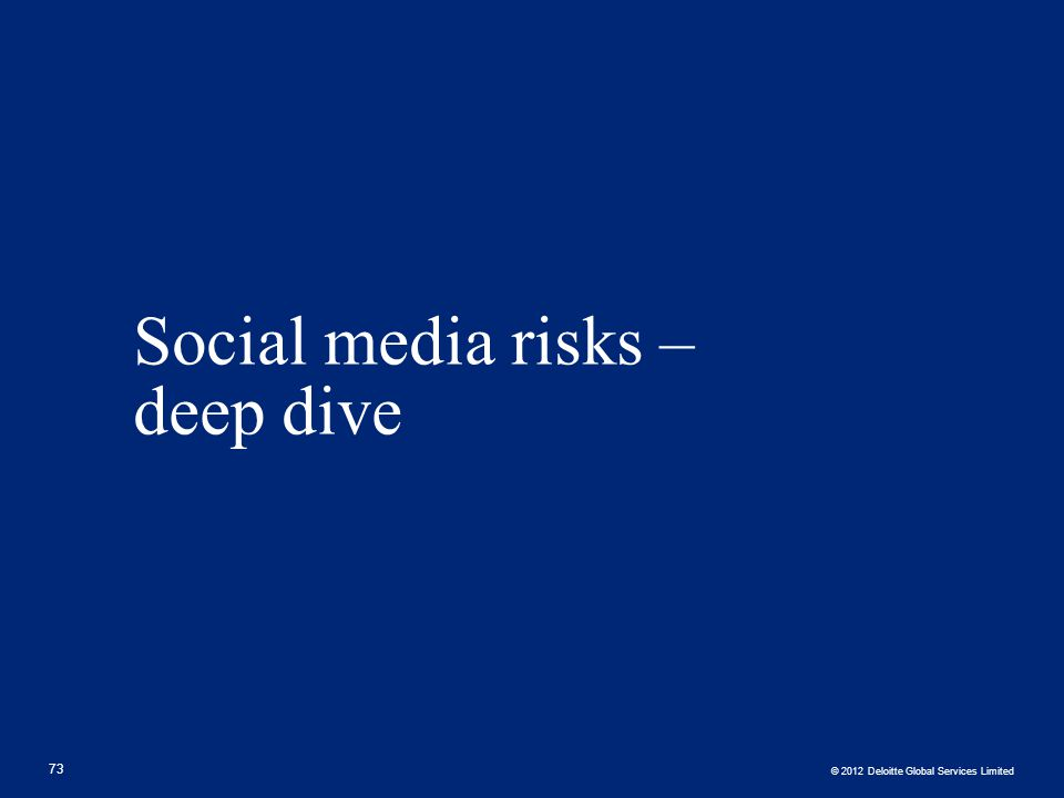 © 2012 Deloitte Global Services Limited Social media risks – deep dive 73