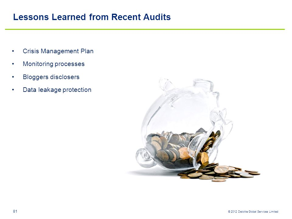 © 2012 Deloitte Global Services Limited Lessons Learned from Recent Audits Crisis Management Plan Monitoring processes Bloggers disclosers Data leakag