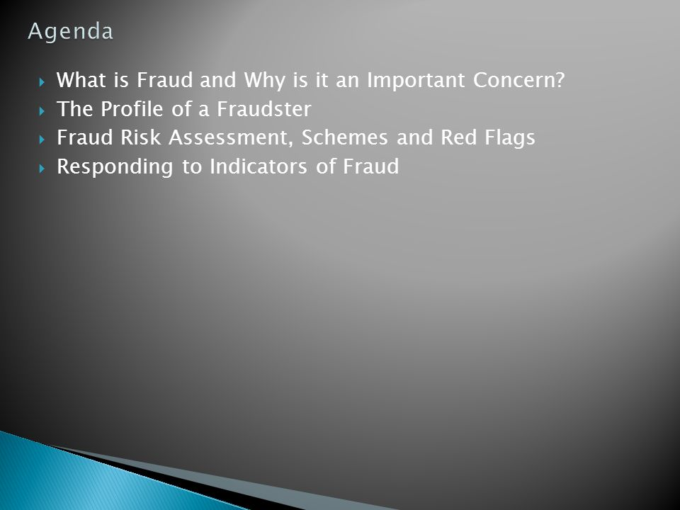  What is Fraud and Why is it an Important Concern?  The Profile of a Fraudster  Fraud Risk Assessment, Schemes and Red Flags  Responding to Indica