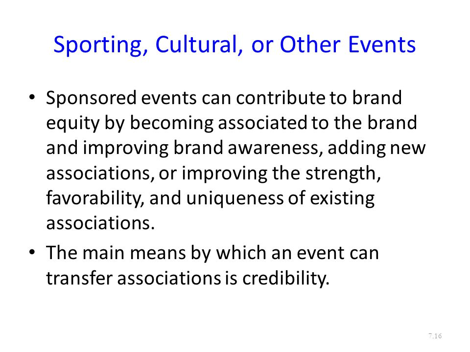 Sporting, Cultural, or Other Events Sponsored events can contribute to brand equity by becoming associated to the brand and improving brand awareness, adding new associations, or improving the strength, favorability, and uniqueness of existing associations.