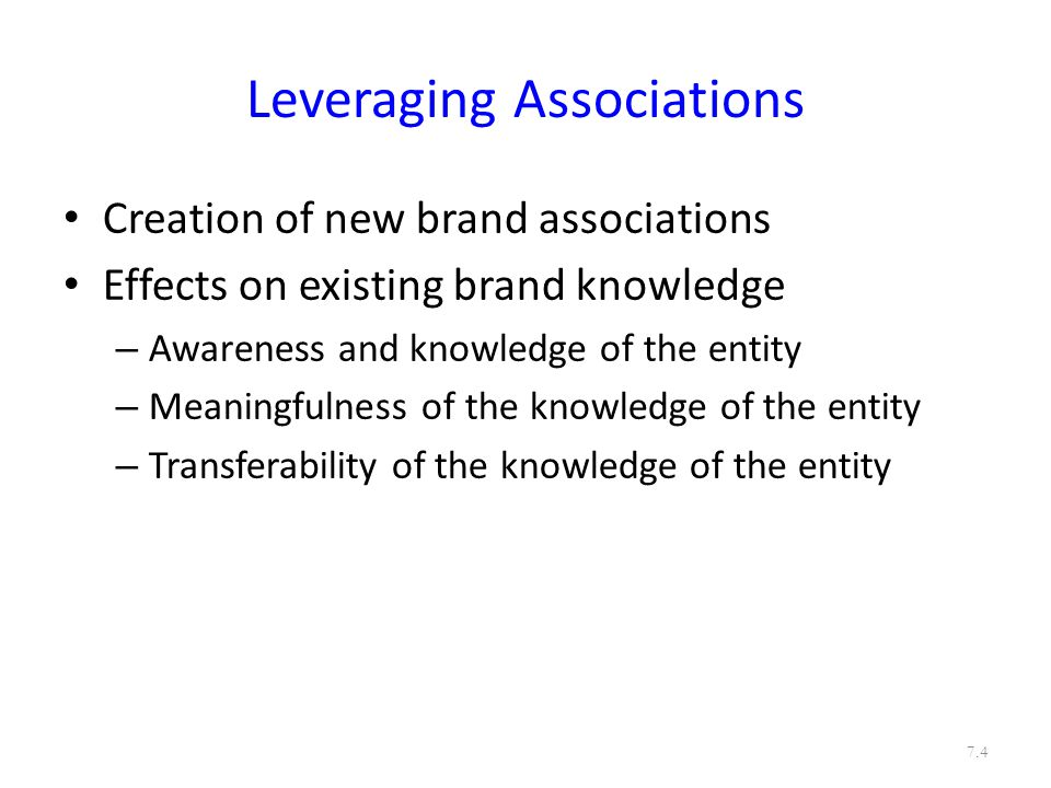 Leveraging Associations Brand associations may themselves be linked to other entities, creating secondary associations: – Company (through branding strategies) – Country of origin (through identification of product origin) – Channels of distribution (through channels strategy) – Other brands (through co-branding) Special case of co-branding is ingredient branding – Characters (through licensing) – Celebrity spokesperson (through endorsement advertising) – Events (through sponsorship) – Other third-party sources (through awards and reviews) 7.5