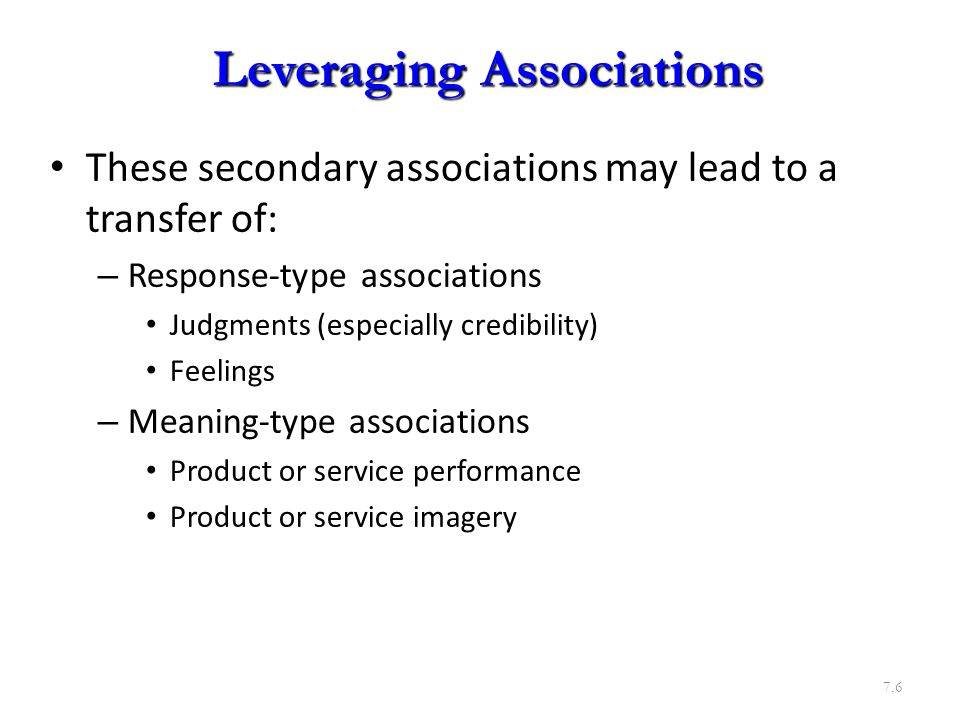 These secondary associations may lead to a transfer of: – Response-type associations Judgments (especially credibility) Feelings – Meaning-type associations Product or service performance Product or service imagery 7.6 Leveraging Associations