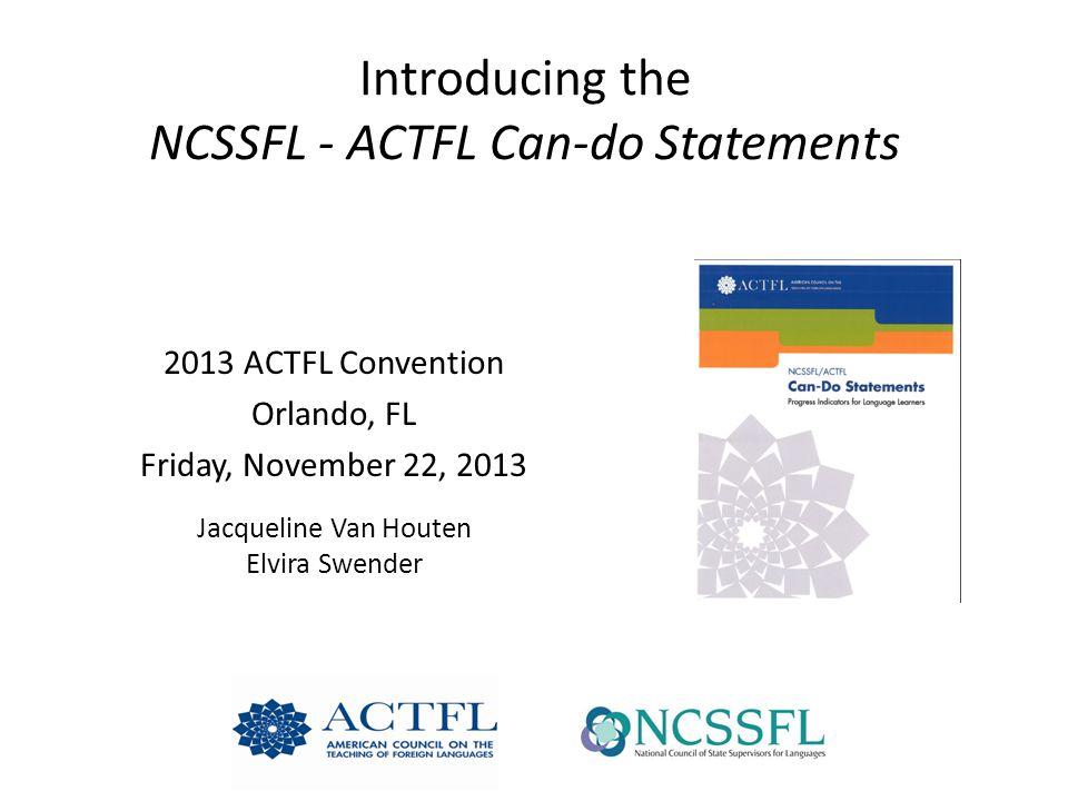 Introducing the NCSSFL - ACTFL Can-do Statements 2013 ACTFL Convention Orlando, FL Friday, November 22, 2013 Jacqueline Van Houten Elvira Swender