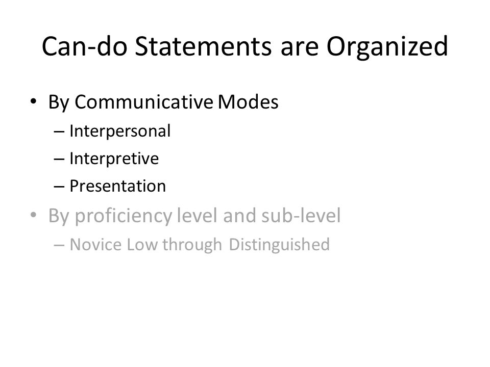Can-do Statements are Organized By Communicative Modes – Interpersonal – Interpretive – Presentation By proficiency level and sub-level – Novice Low through Distinguished