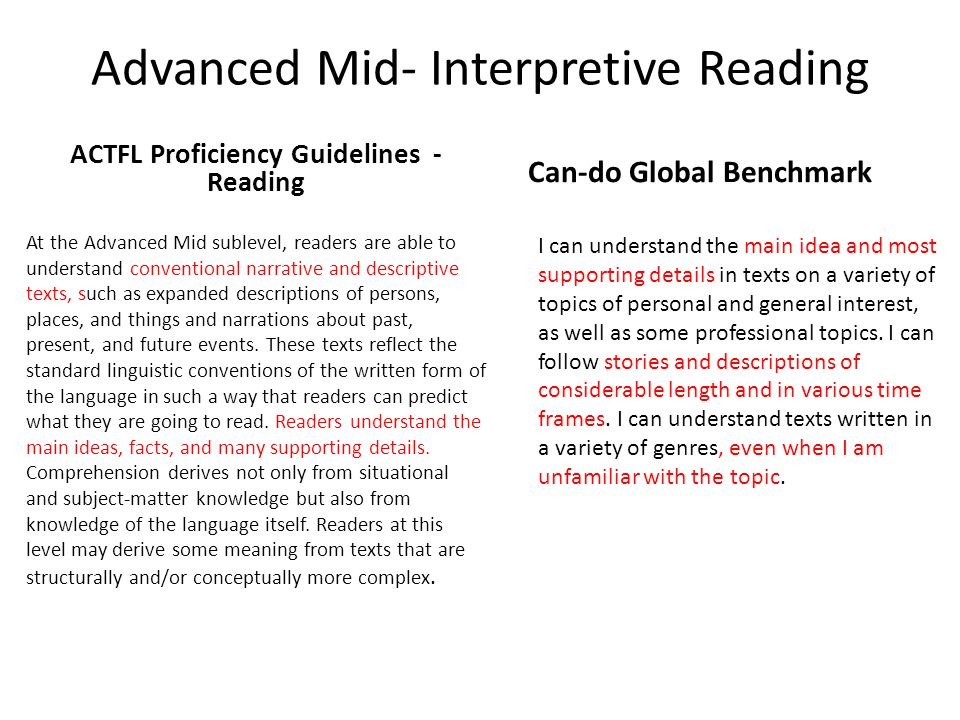 Advanced Mid- Interpretive Reading ACTFL Proficiency Guidelines - Reading Can-do Global Benchmark I can understand the main idea and most supporting details in texts on a variety of topics of personal and general interest, as well as some professional topics.