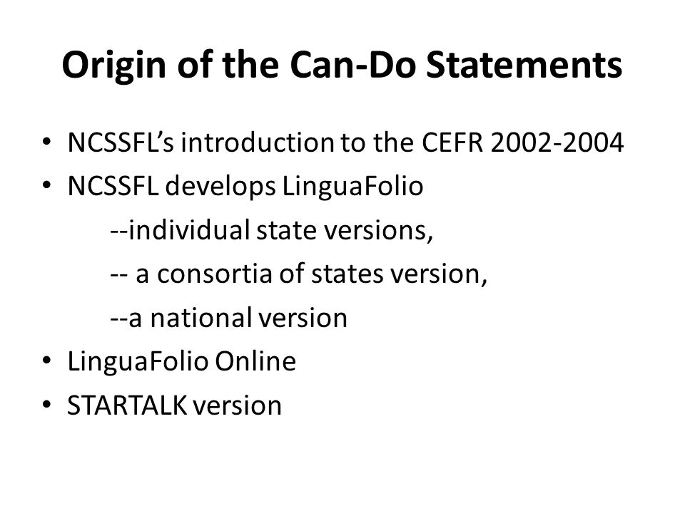 Origin of the Can-Do Statements NCSSFL's introduction to the CEFR 2002-2004 NCSSFL develops LinguaFolio --individual state versions, -- a consortia of states version, --a national version LinguaFolio Online STARTALK version