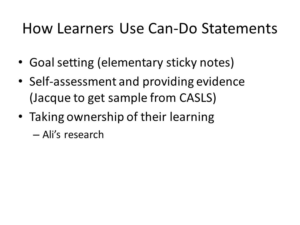 How Learners Use Can-Do Statements Goal setting (elementary sticky notes) Self-assessment and providing evidence (Jacque to get sample from CASLS) Taking ownership of their learning – Ali's research