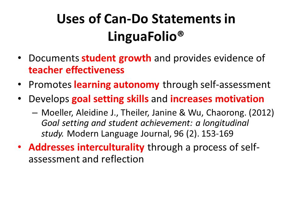 Uses of Can-Do Statements in LinguaFolio® Documents student growth and provides evidence of teacher effectiveness Promotes learning autonomy through self-assessment Develops goal setting skills and increases motivation – Moeller, Aleidine J., Theiler, Janine & Wu, Chaorong.