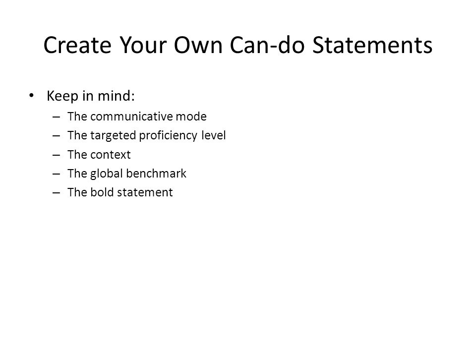 Create Your Own Can-do Statements Keep in mind: – The communicative mode – The targeted proficiency level – The context – The global benchmark – The bold statement