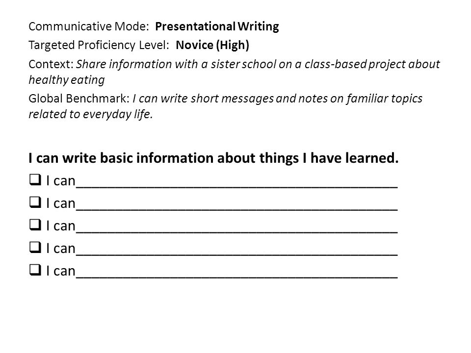 Communicative Mode: Presentational Writing Targeted Proficiency Level: Novice (High) Context: Share information with a sister school on a class-based project about healthy eating Global Benchmark: I can write short messages and notes on familiar topics related to everyday life.