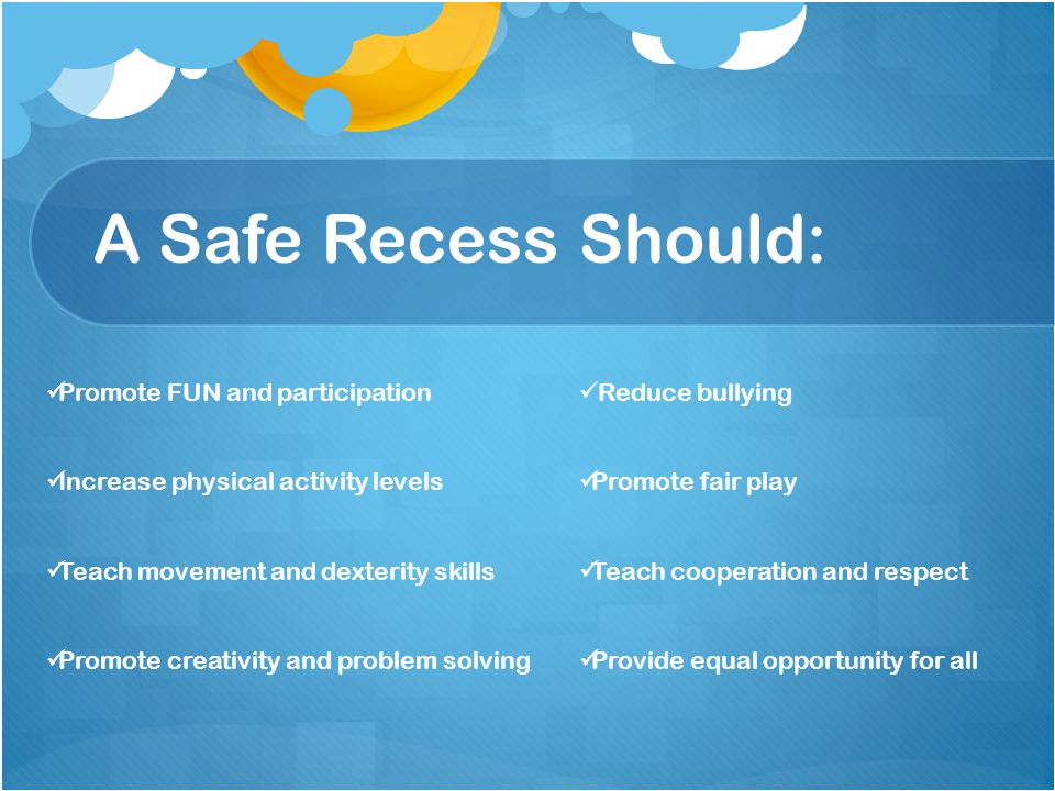 A Safe Recess Should: Promote FUN and participation Increase physical activity levels Teach movement and dexterity skills Promote creativity and problem solving Reduce bullying Promote fair play Teach cooperation and respect Provide equal opportunity for all