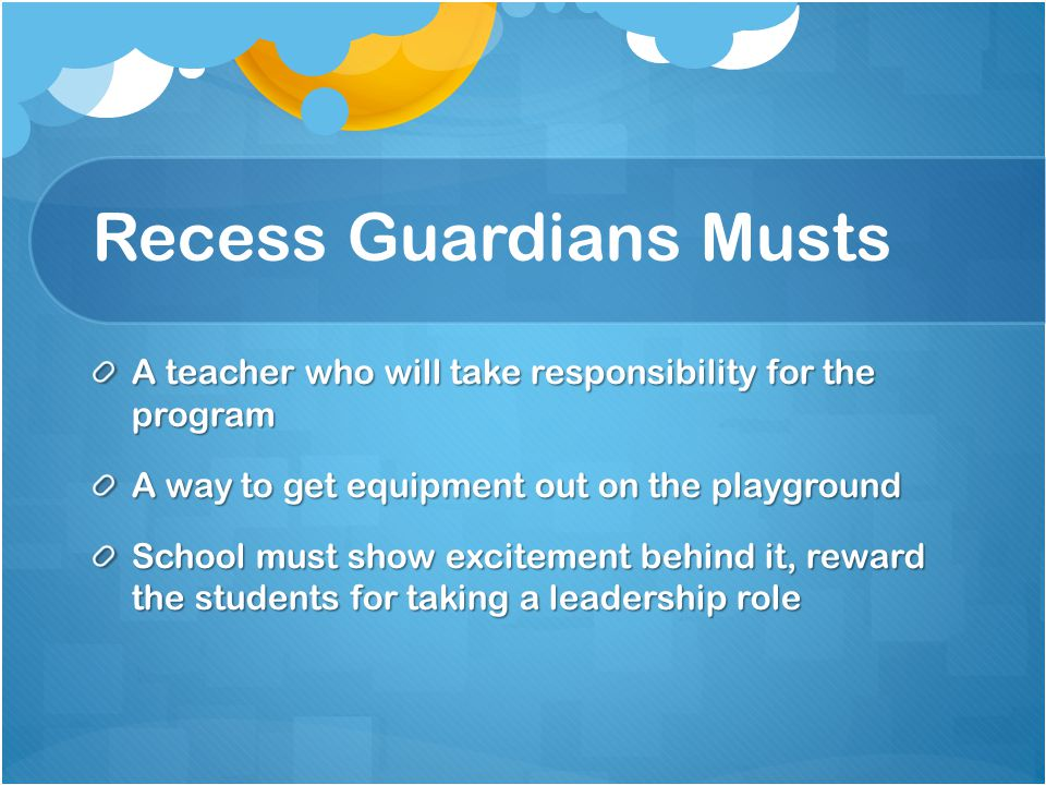 Recess Guardians Musts A teacher who will take responsibility for the program A way to get equipment out on the playground School must show excitement behind it, reward the students for taking a leadership role