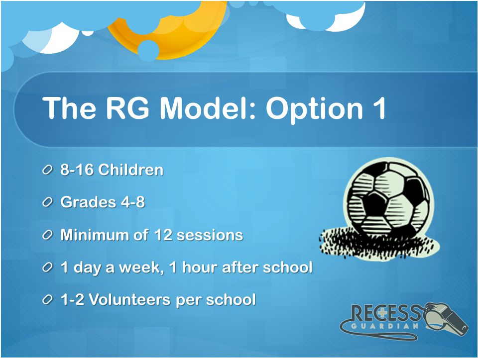 The RG Model: Option 1 8-16 Children Grades 4-8 Minimum of 12 sessions 1 day a week, 1 hour after school 1-2 Volunteers per school