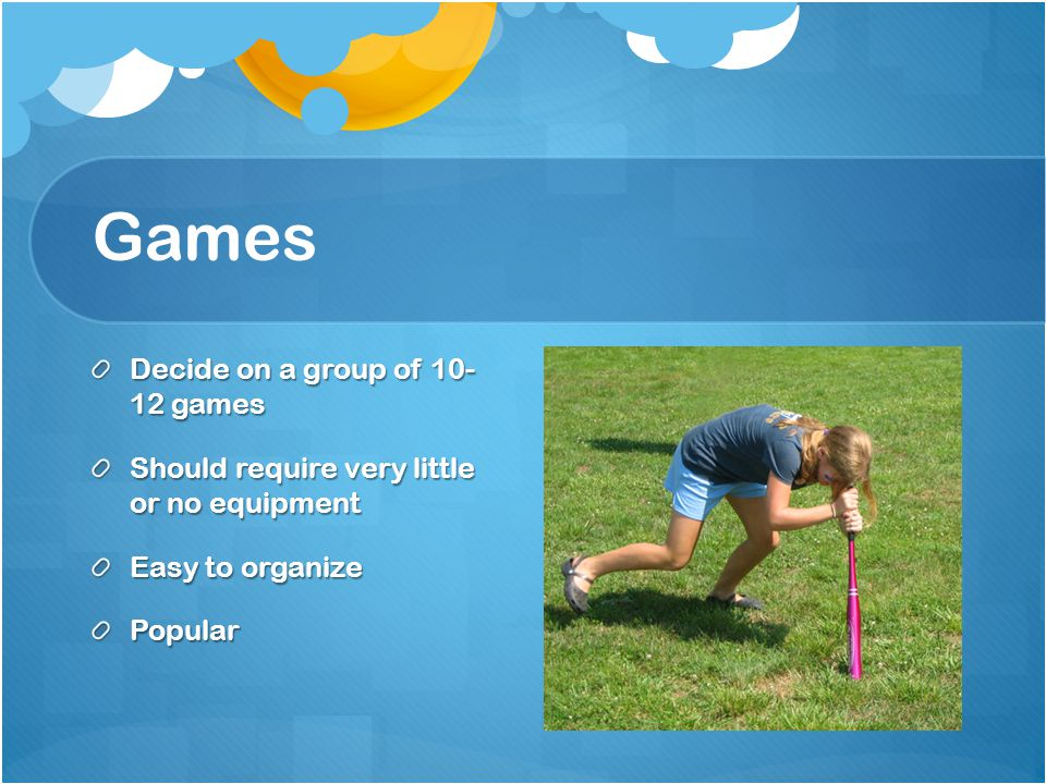 Games Decide on a group of 10- 12 games Should require very little or no equipment Easy to organize Popular