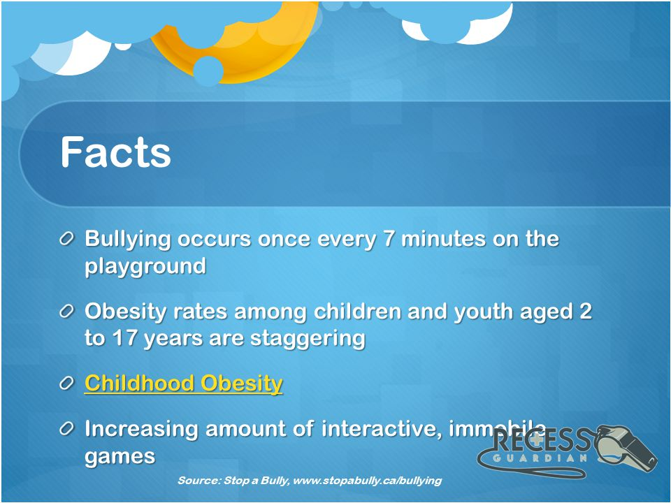 Facts Bullying occurs once every 7 minutes on the playground Obesity rates among children and youth aged 2 to 17 years are staggering Childhood Obesity Childhood Obesity Increasing amount of interactive, immobile games Source: Stop a Bully, www.stopabully.ca/bullying