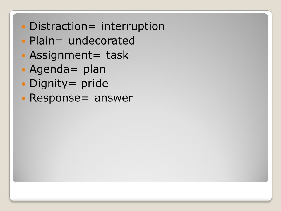 Distraction= interruption Plain= undecorated Assignment= task Agenda= plan Dignity= pride Response= answer