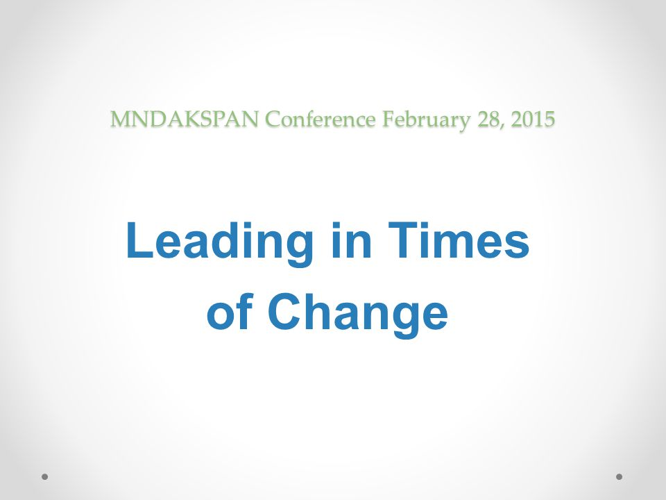 MNDAKSPAN Conference February 28, 2015 Leading in Times of Change