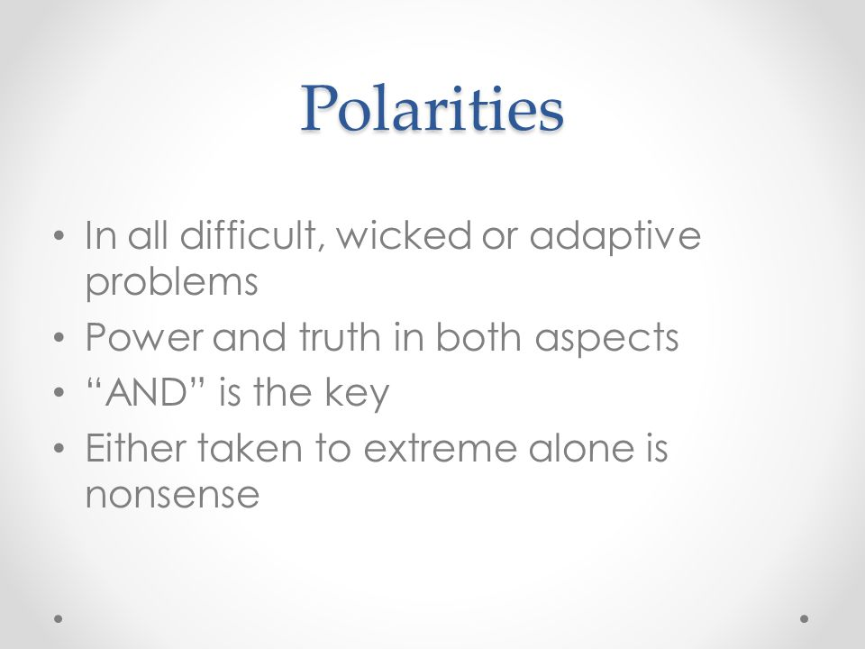 "Polarities In all difficult, wicked or adaptive problems Power and truth in both aspects ""AND"" is the key Either taken to extreme alone is nonsense"