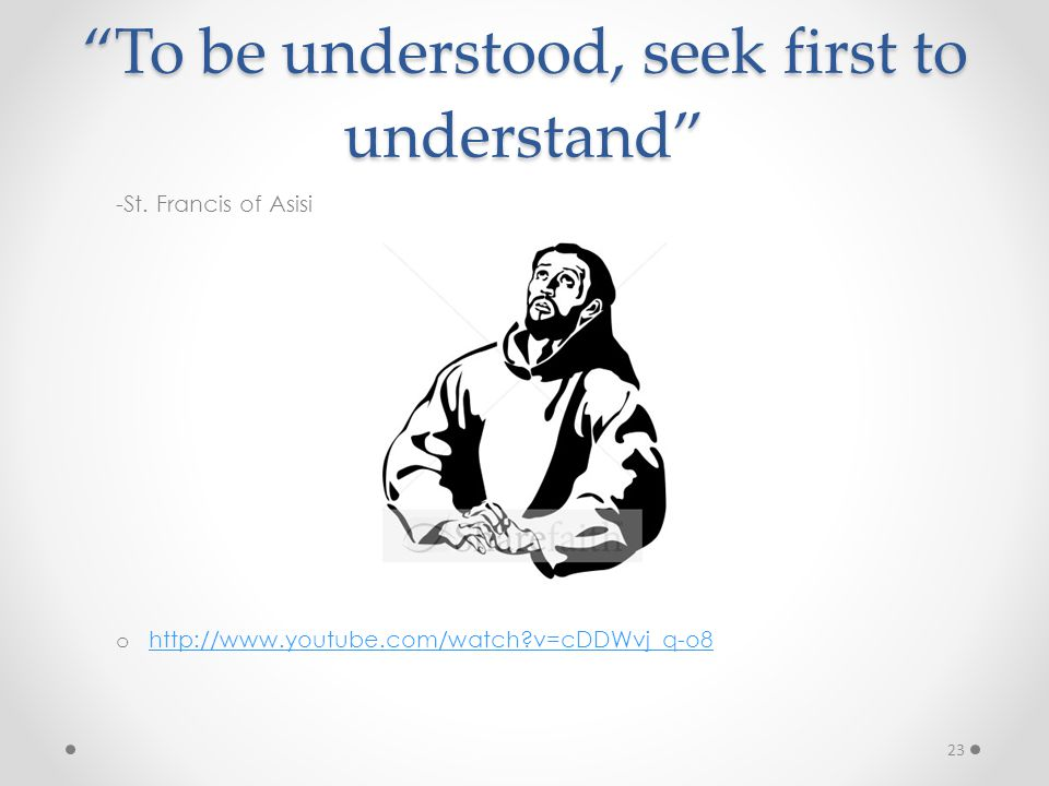 """To be understood, seek first to understand"" -St. Francis of Asisi o http://www.youtube.com/watch?v=cDDWvj_q-o8 http://www.youtube.com/watch?v=cDDWvj_"