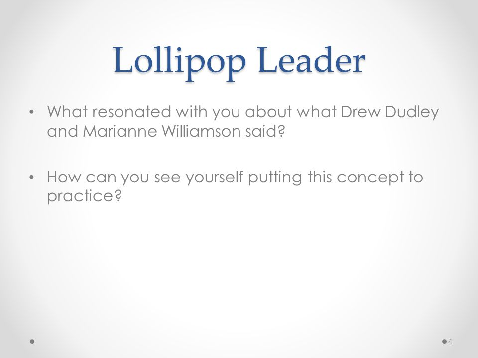 Lollipop Leader What resonated with you about what Drew Dudley and Marianne Williamson said? How can you see yourself putting this concept to practice