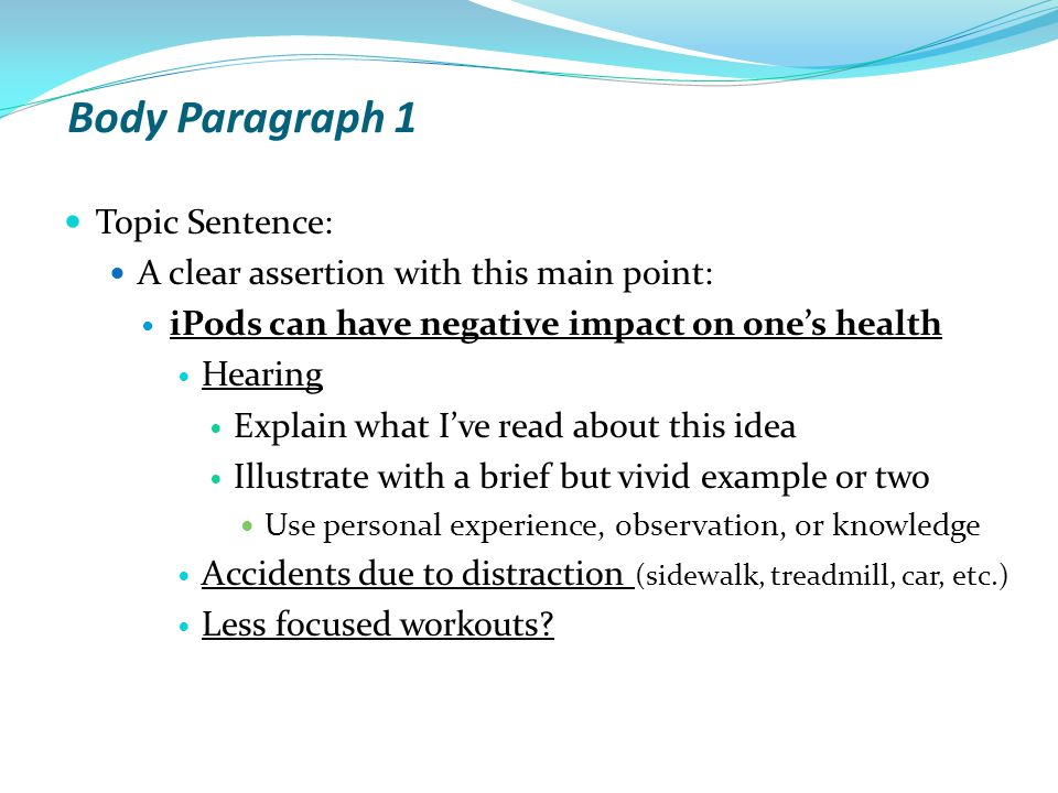 Body Paragraph 1 Topic Sentence: A clear assertion with this main point: iPods can have negative impact on one's health Hearing Explain what I've read about this idea Illustrate with a brief but vivid example or two Use personal experience, observation, or knowledge Accidents due to distraction (sidewalk, treadmill, car, etc.) Less focused workouts