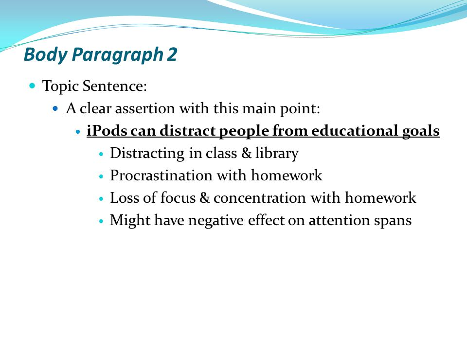 Body Paragraph 2 Topic Sentence: A clear assertion with this main point: iPods can distract people from educational goals Distracting in class & library Procrastination with homework Loss of focus & concentration with homework Might have negative effect on attention spans