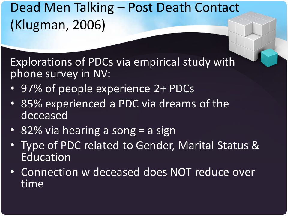 Dead Men Talking – Post Death Contact (Klugman, 2006) Explorations of PDCs via empirical study with phone survey in NV: 97% of people experience 2+ PDCs 85% experienced a PDC via dreams of the deceased 82% via hearing a song = a sign Type of PDC related to Gender, Marital Status & Education Connection w deceased does NOT reduce over time