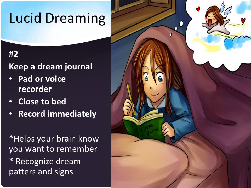 Lucid Dreaming #2 Keep a dream journal Pad or voice recorder Close to bed Record immediately *Helps your brain know you want to remember * Recognize dream patters and signs
