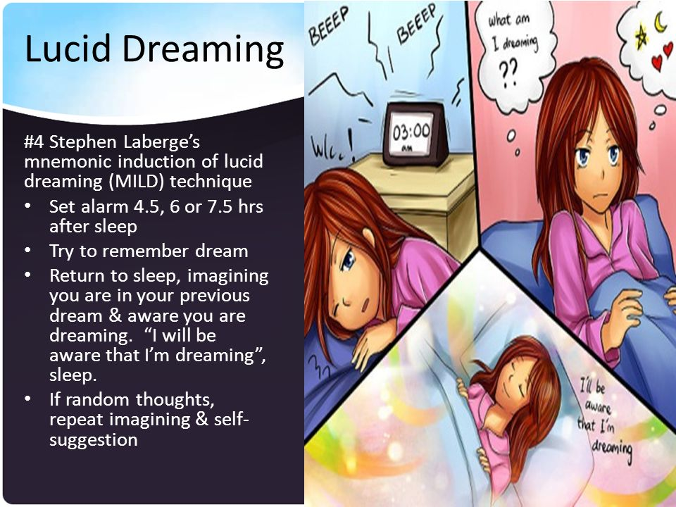 Lucid Dreaming #4 Stephen Laberge's mnemonic induction of lucid dreaming (MILD) technique Set alarm 4.5, 6 or 7.5 hrs after sleep Try to remember dream Return to sleep, imagining you are in your previous dream & aware you are dreaming.
