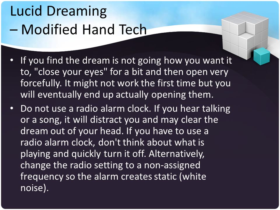 Lucid Dreaming – Modified Hand Tech If you find the dream is not going how you want it to, close your eyes for a bit and then open very forcefully.