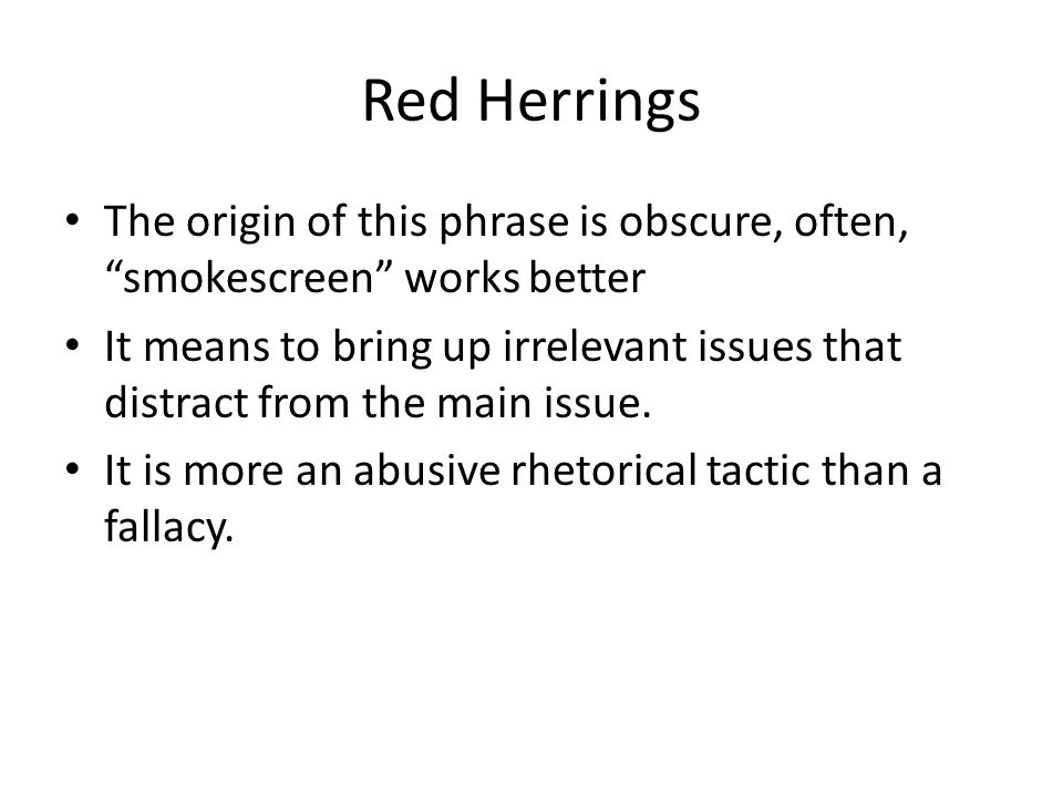 Red Herrings The origin of this phrase is obscure, often, smokescreen works better It means to bring up irrelevant issues that distract from the main issue.