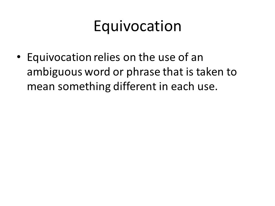 Equivocation Equivocation relies on the use of an ambiguous word or phrase that is taken to mean something different in each use.