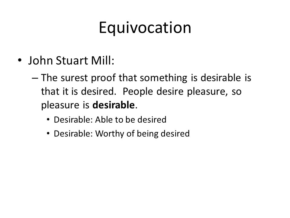 Equivocation John Stuart Mill: – The surest proof that something is desirable is that it is desired.