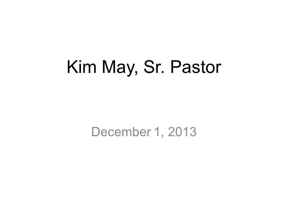 Kim May, Sr. Pastor December 1, 2013