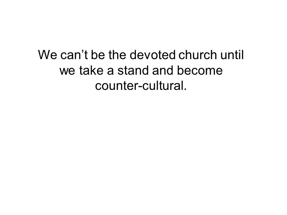We can't be the devoted church until we take a stand and become counter-cultural.