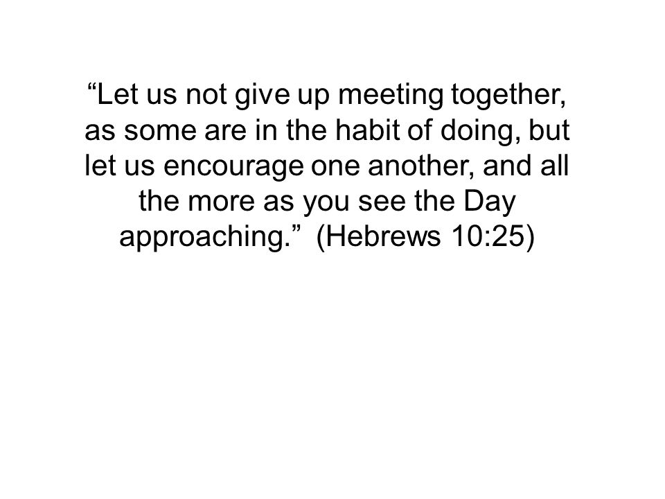 Let us not give up meeting together, as some are in the habit of doing, but let us encourage one another, and all the more as you see the Day approaching. (Hebrews 10:25)