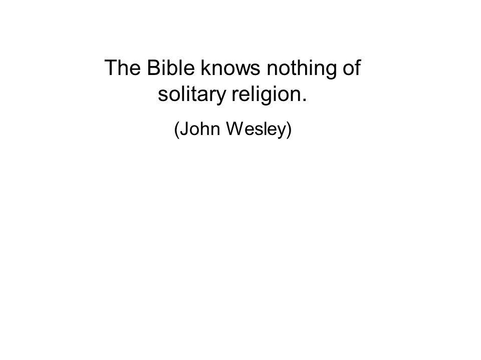 The Bible knows nothing of solitary religion. (John Wesley)