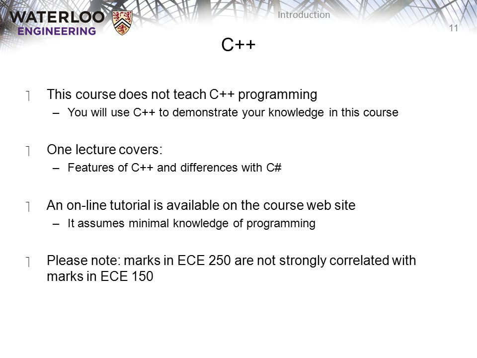 11 Introduction C++ ‫This course does not teach C++ programming –You will use C++ to demonstrate your knowledge in this course ‫One lecture covers: –Features of C++ and differences with C# ‫An on-line tutorial is available on the course web site –It assumes minimal knowledge of programming ‫Please note: marks in ECE 250 are not strongly correlated with marks in ECE 150