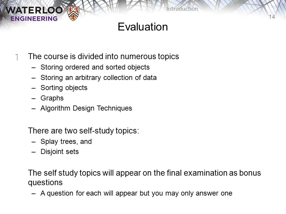14 Introduction Evaluation ‫The course is divided into numerous topics –Storing ordered and sorted objects –Storing an arbitrary collection of data –Sorting objects –Graphs –Algorithm Design Techniques There are two self-study topics: –Splay trees, and –Disjoint sets The self study topics will appear on the final examination as bonus questions –A question for each will appear but you may only answer one