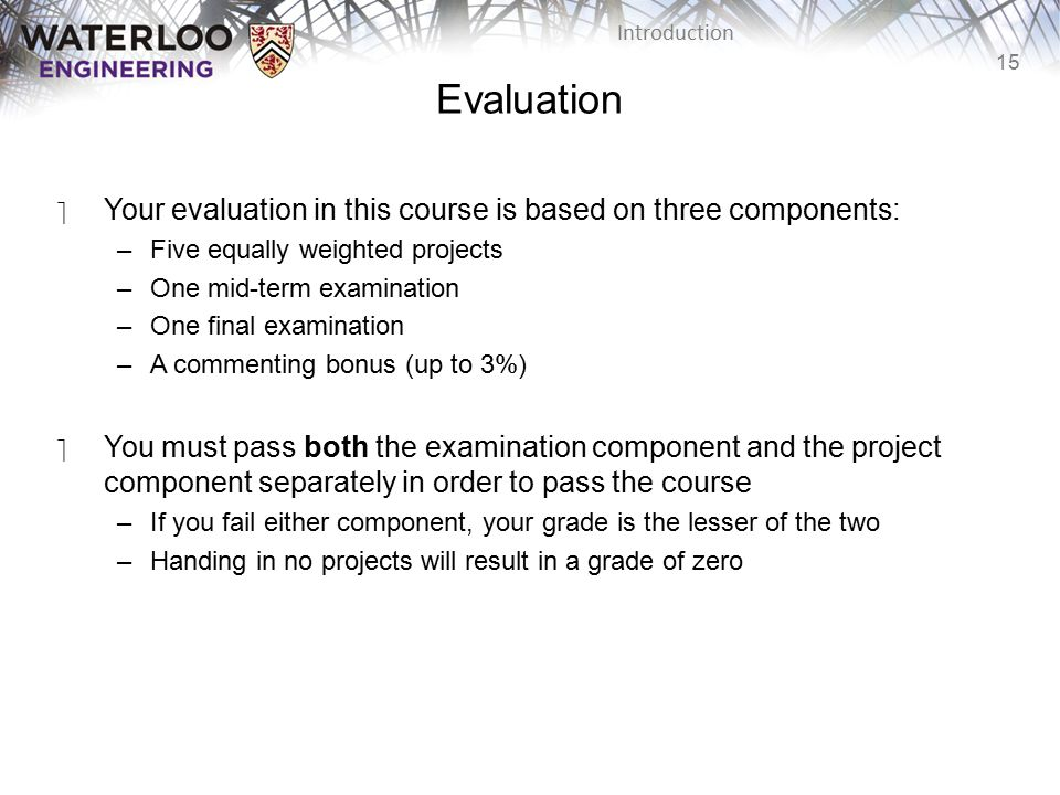 15 Introduction Evaluation ‫Your evaluation in this course is based on three components: –Five equally weighted projects –One mid-term examination –One final examination –A commenting bonus (up to 3%) ‫You must pass both the examination component and the project component separately in order to pass the course –If you fail either component, your grade is the lesser of the two –Handing in no projects will result in a grade of zero