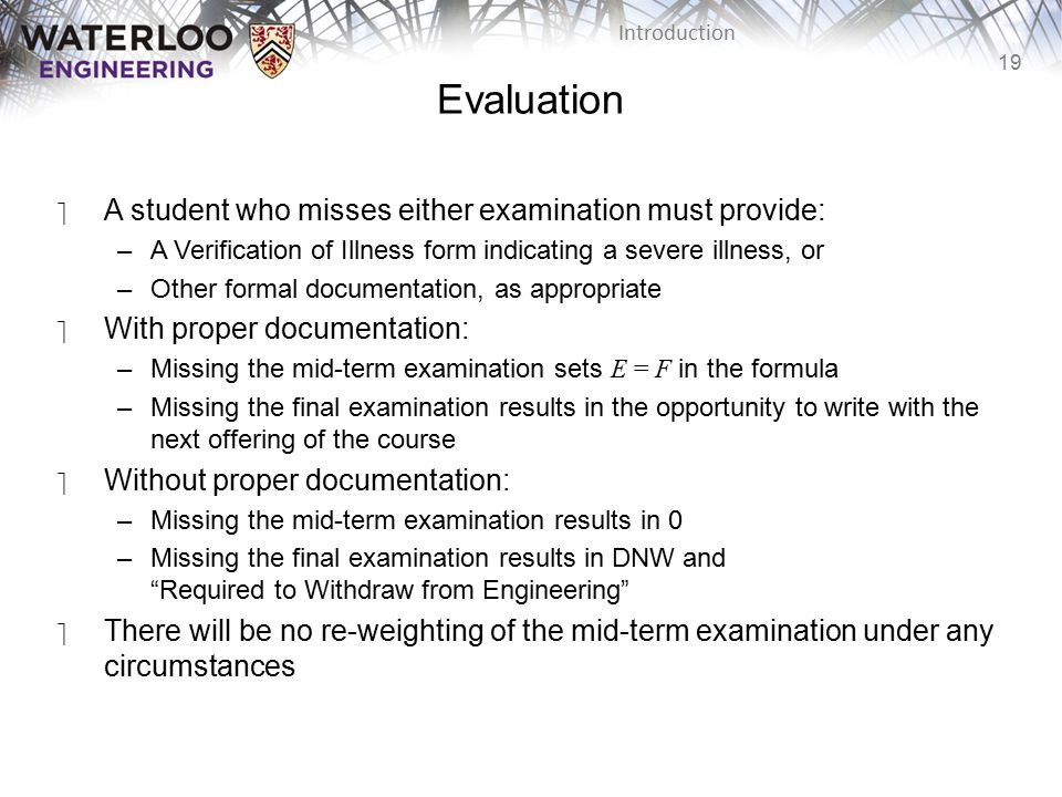19 Introduction Evaluation ‫A student who misses either examination must provide: –A Verification of Illness form indicating a severe illness, or –Other formal documentation, as appropriate ‫With proper documentation: –Missing the mid-term examination sets E = F in the formula –Missing the final examination results in the opportunity to write with the next offering of the course ‫Without proper documentation: –Missing the mid-term examination results in 0 –Missing the final examination results in DNW and Required to Withdraw from Engineering ‫There will be no re-weighting of the mid-term examination under any circumstances